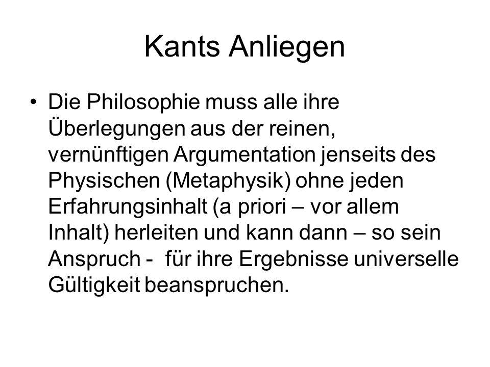 Kants Anliegen Die Philosophie muss alle ihre Überlegungen aus der reinen, vernünftigen Argumentation jenseits des Physischen (Metaphysik) ohne jeden