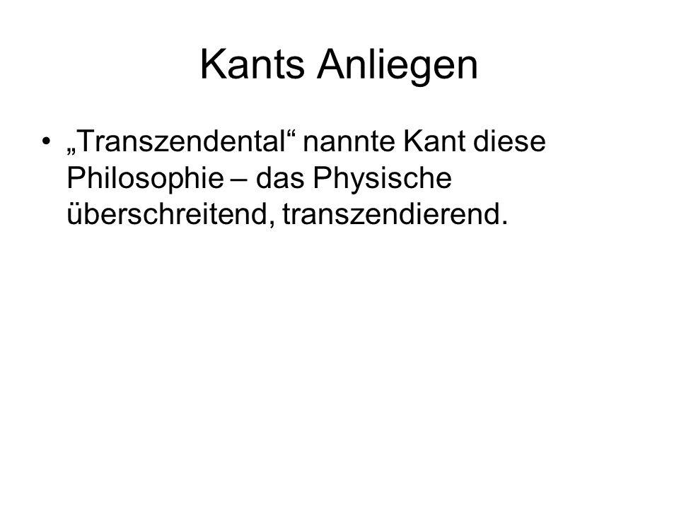 """Kants Anliegen """"Transzendental"""" nannte Kant diese Philosophie – das Physische überschreitend, transzendierend."""