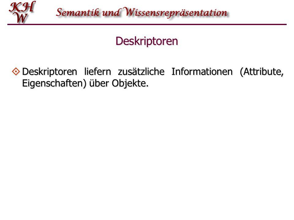 Deskriptoren  Deskriptoren liefern zusätzliche Informationen (Attribute, Eigenschaften) über Objekte.