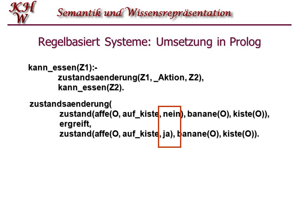 Regelbasiert Systeme: Umsetzung in Prolog kann_essen(Z1):- zustandsaenderung(Z1, _Aktion, Z2), kann_essen(Z2). zustandsaenderung( zustand(affe(O, auf_