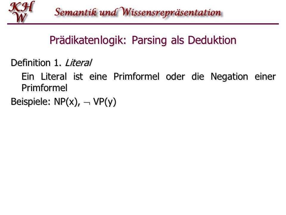 Prädikatenlogik: Parsing als Deduktion Definition 1. Literal Ein Literal ist eine Primformel oder die Negation einer Primformel Beispiele: NP(x),  VP