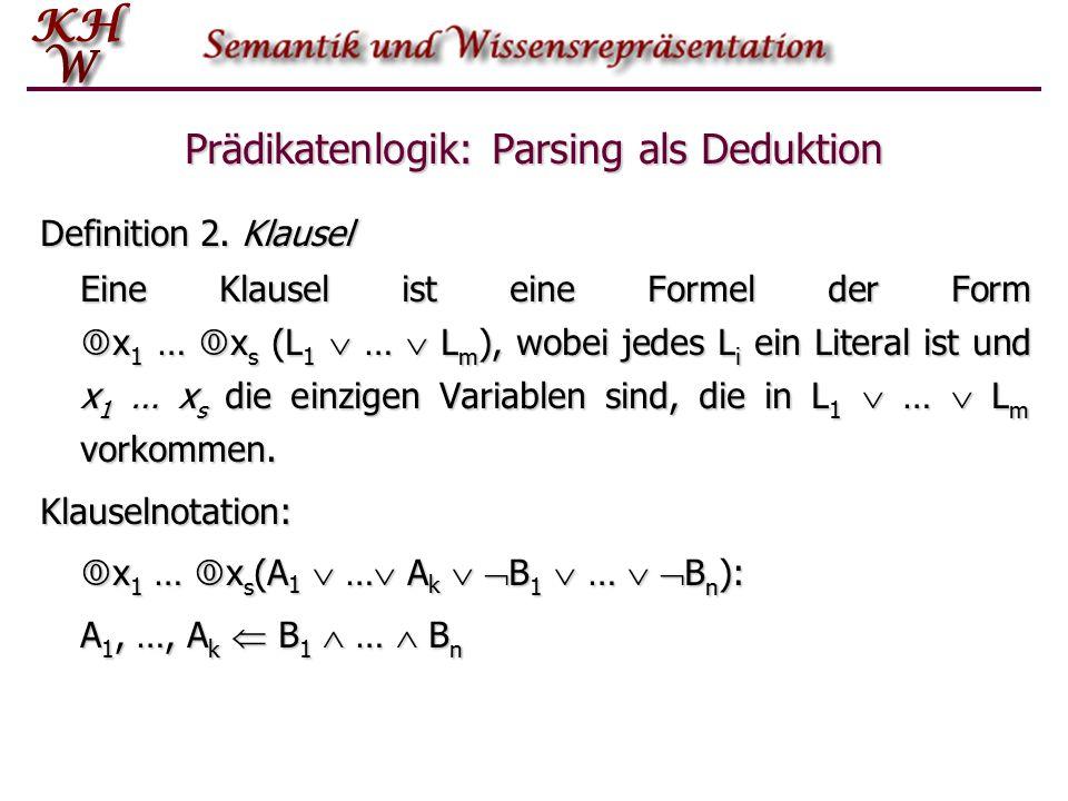 Prädikatenlogik: Parsing als Deduktion Definition 2. Klausel Eine Klausel ist eine Formel der Form  x 1 …  x s (L 1  …  L m ), wobei jedes L i ein