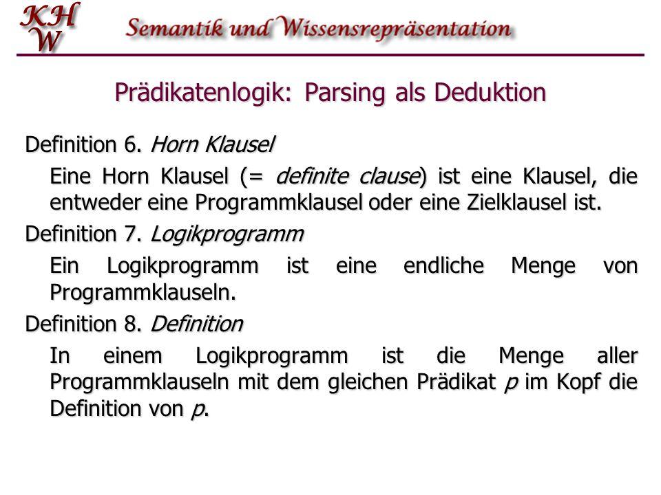 Prädikatenlogik: Parsing als Deduktion Definition 6. Horn Klausel Eine Horn Klausel (= definite clause) ist eine Klausel, die entweder eine Programmkl