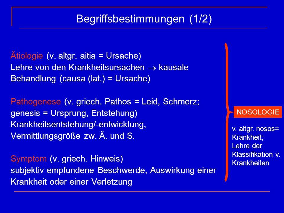 Begriffsbestimmungen (1/2) Ätiologie (v. altgr. aitia = Ursache) Lehre von den Krankheitsursachen  kausale Behandlung (causa (lat.) = Ursache) Pathog
