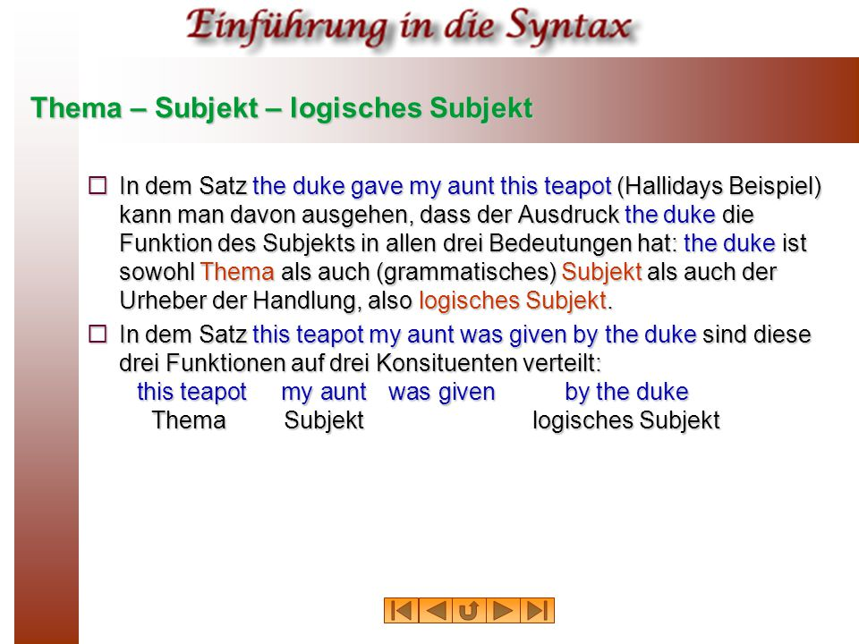 Thema – Subjekt – logisches Subjekt  In dem Satz the duke gave my aunt this teapot (Hallidays Beispiel) kann man davon ausgehen, dass der Ausdruck th