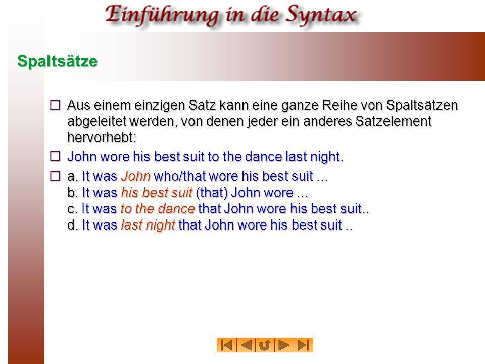 Spaltsätze  Aus einem einzigen Satz kann eine ganze Reihe von Spaltsätzen abgeleitet werden, von denen jeder ein anderes Satzelement hervorhebt:  John wore his best suit to the dance last night.
