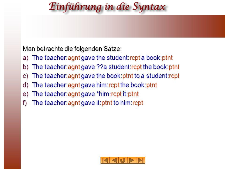 Man betrachte die folgenden Sätze: a)The teacher:agnt gave the student:rcpt a book:ptnt b)The teacher:agnt gave ??a student:rcpt the book:ptnt c)The t