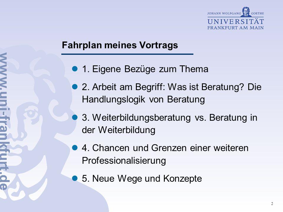 2 Fahrplan meines Vortrags 1. Eigene Bezüge zum Thema 2. Arbeit am Begriff: Was ist Beratung? Die Handlungslogik von Beratung 3. Weiterbildungsberatun