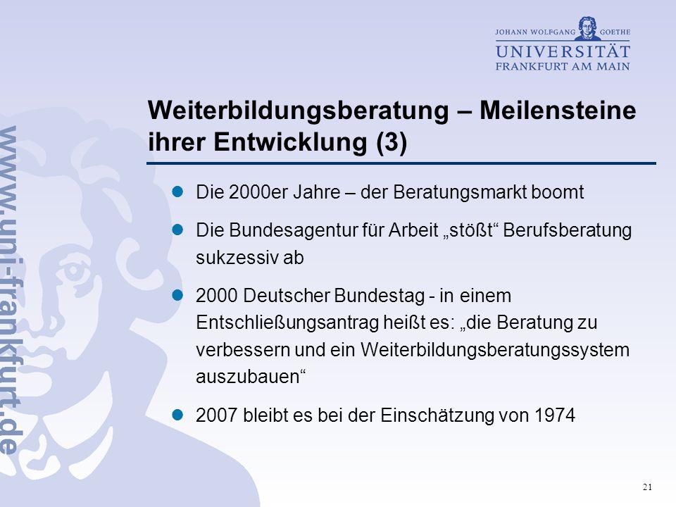 """21 Weiterbildungsberatung – Meilensteine ihrer Entwicklung (3) Die 2000er Jahre – der Beratungsmarkt boomt Die Bundesagentur für Arbeit """"stößt Berufsberatung sukzessiv ab 2000 Deutscher Bundestag - in einem Entschließungsantrag heißt es: """"die Beratung zu verbessern und ein Weiterbildungsberatungssystem auszubauen 2007 bleibt es bei der Einschätzung von 1974"""