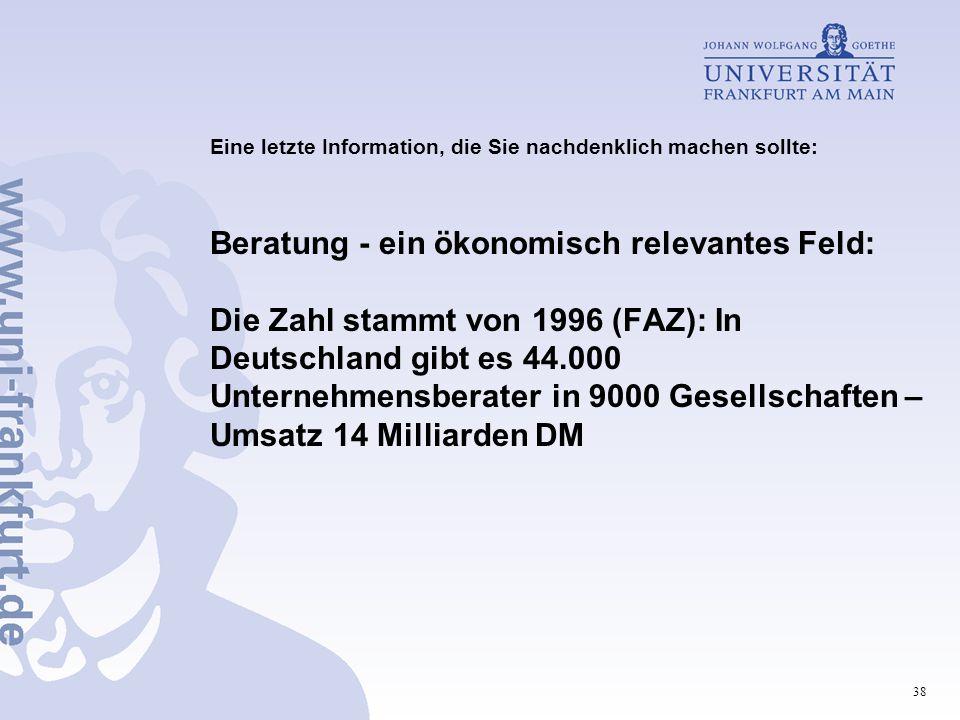 38 Eine letzte Information, die Sie nachdenklich machen sollte: Beratung - ein ökonomisch relevantes Feld: Die Zahl stammt von 1996 (FAZ): In Deutschland gibt es 44.000 Unternehmensberater in 9000 Gesellschaften – Umsatz 14 Milliarden DM