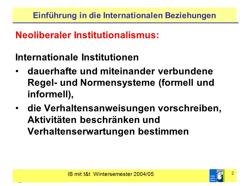 IB mit t&t Wintersemester 2004/05 2 Einführung in die Internationalen Beziehungen Neoliberaler Institutionalismus: Internationale Institutionen dauerh