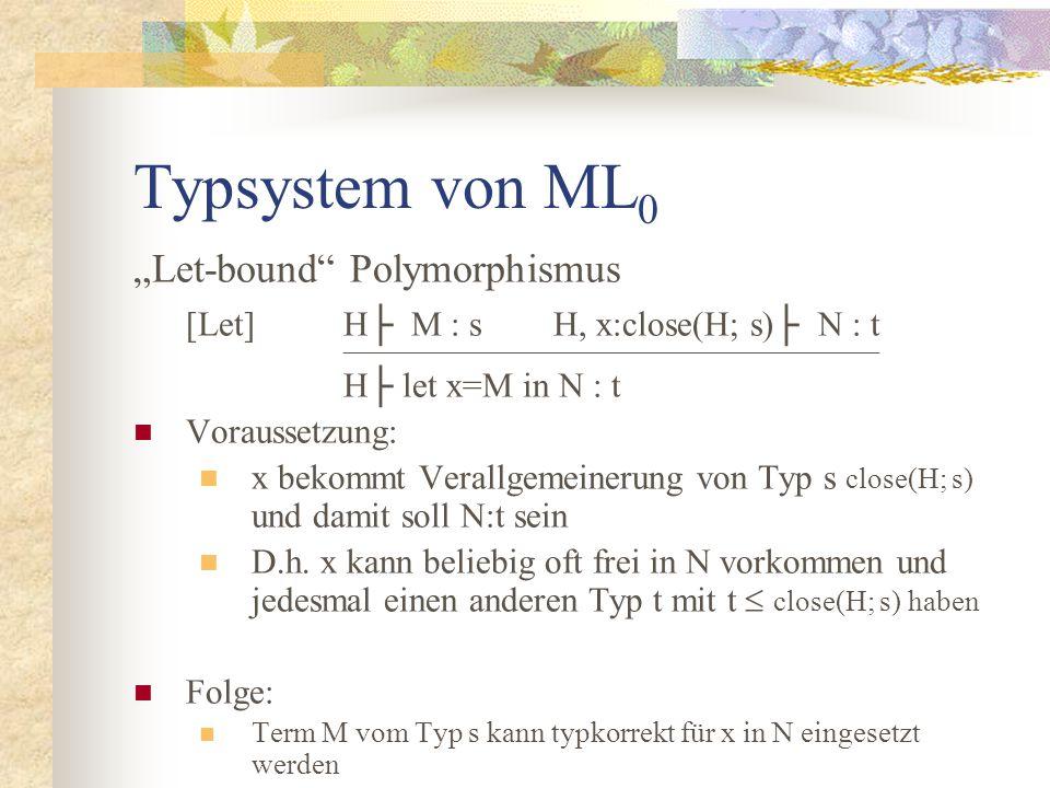 """Typsystem von ML 0 """"Let-bound Polymorphismus [Let]H├ M : sH, x:close(H; s)├ N : t  H├ let x=M in N : t Voraussetzung: x bekommt Verallgemeinerung von Typ s close(H; s) und damit soll N:t sein D.h."""
