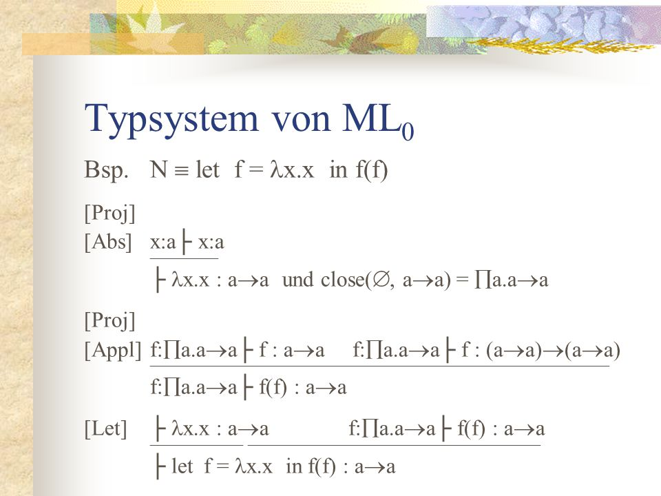 Typsystem von ML 0 Bsp.N  let f = x.x in f(f) [Proj] [Abs]x:a├ x:a  ├ x.x : a  aund close( , a  a) =  a.a  a [Proj] [Appl]f:  a.a  a├ f : a  a f:  a.a  a├ f : (a  a)  (a  a)  f:  a.a  a├ f(f) : a  a [Let]├ x.x : a  af:  a.a  a├ f(f) : a  a   ├ let f = x.x in f(f) : a  a