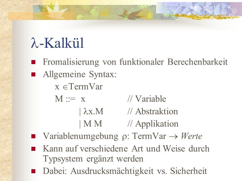 -Kalkül Fromalisierung von funktionaler Berechenbarkeit Allgemeine Syntax: x  TermVar M ::= x// Variable | x.M// Abstraktion | M M// Applikation Variablenumgebung  : TermVar  Werte Kann auf verschiedene Art und Weise durch Typsystem ergänzt werden Dabei: Ausdrucksmächtigkeit vs.