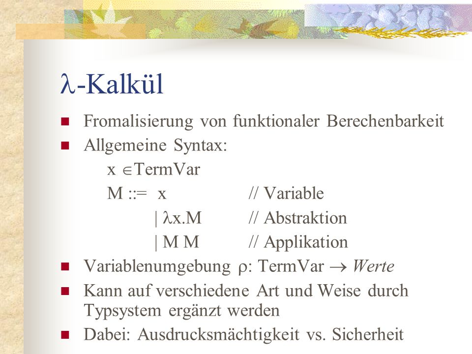 Typsystem von ML 0 [Proj]x:T  H t  T  H├ x:t [Abs]H, x:s├ M:t  H├ x.M : s  t [Appl]H├ M: s  t H├ N: s  H├ M(N) : t [Let]H├ M : sH, x:close(H; s)├ N : t  H├ let x=M in N : t
