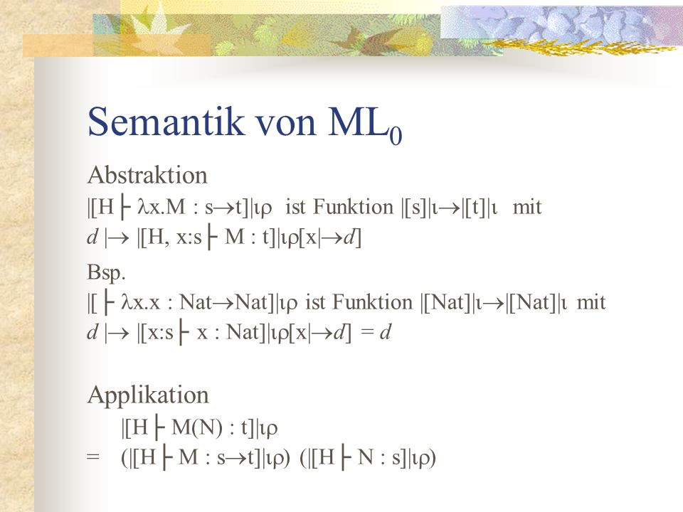 Semantik von ML 0 Abstraktion |[H├ x.M : s  t]|  ist Funktion |[s]|  |[t]|  mit d |  |[H, x:s├ M : t]|  [x|  d] Bsp.