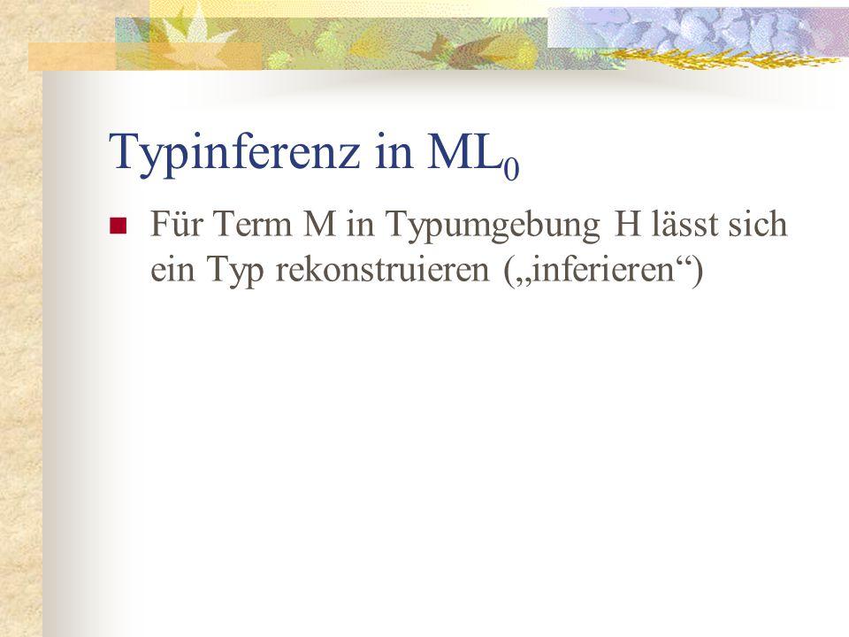 """Typinferenz in ML 0 Für Term M in Typumgebung H lässt sich ein Typ rekonstruieren (""""inferieren )"""