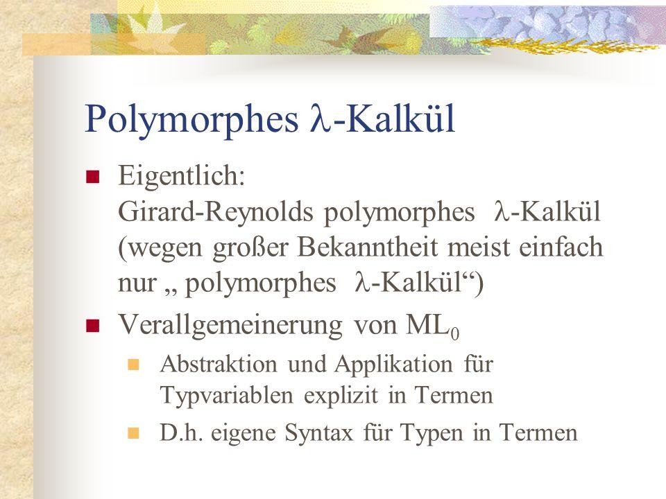 """Polymorphes -Kalkül Eigentlich: Girard-Reynolds polymorphes -Kalkül (wegen großer Bekanntheit meist einfach nur """" polymorphes -Kalkül ) Verallgemeinerung von ML 0 Abstraktion und Applikation für Typvariablen explizit in Termen D.h."""