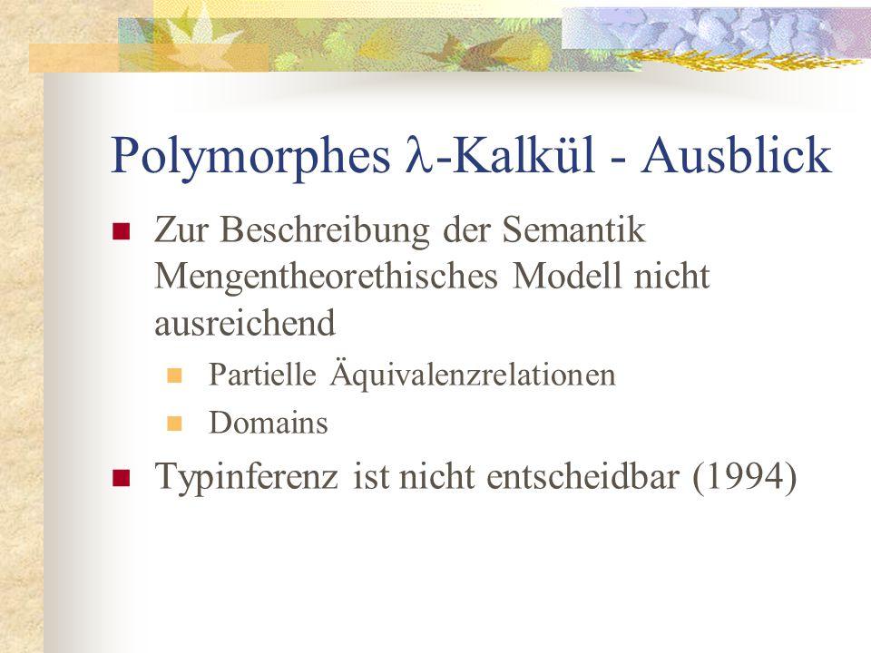 Polymorphes -Kalkül - Ausblick Zur Beschreibung der Semantik Mengentheorethisches Modell nicht ausreichend Partielle Äquivalenzrelationen Domains Typinferenz ist nicht entscheidbar (1994)