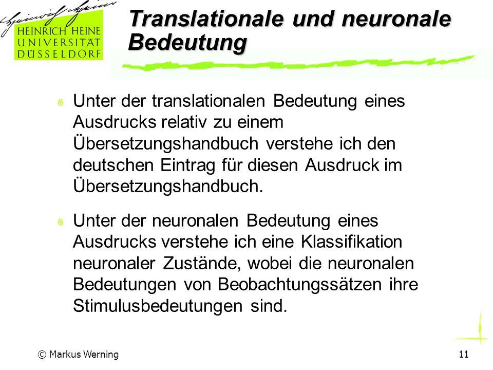 © Markus Werning11 Translationale und neuronale Bedeutung Unter der translationalen Bedeutung eines Ausdrucks relativ zu einem Übersetzungshandbuch verstehe ich den deutschen Eintrag für diesen Ausdruck im Übersetzungshandbuch.