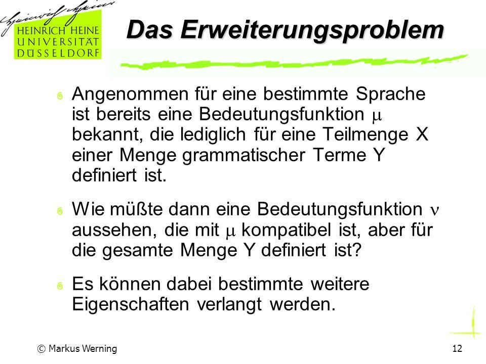 © Markus Werning12 Das Erweiterungsproblem Angenommen für eine bestimmte Sprache ist bereits eine Bedeutungsfunktion  bekannt, die lediglich für eine Teilmenge X einer Menge grammatischer Terme Y definiert ist.