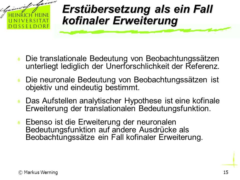 © Markus Werning15 Erstübersetzung als ein Fall kofinaler Erweiterung Die translationale Bedeutung von Beobachtungssätzen unterliegt lediglich der Unerforschlichkeit der Referenz.