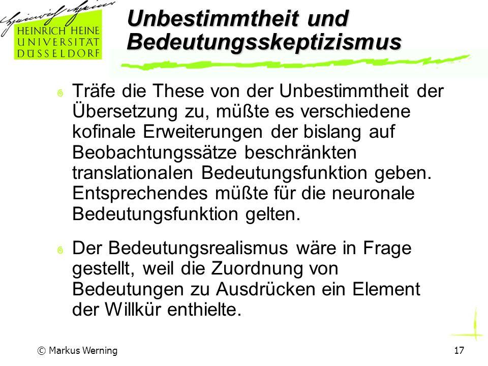 © Markus Werning17 Unbestimmtheit und Bedeutungsskeptizismus Träfe die These von der Unbestimmtheit der Übersetzung zu, müßte es verschiedene kofinale Erweiterungen der bislang auf Beobachtungssätze beschränkten translationalen Bedeutungsfunktion geben.