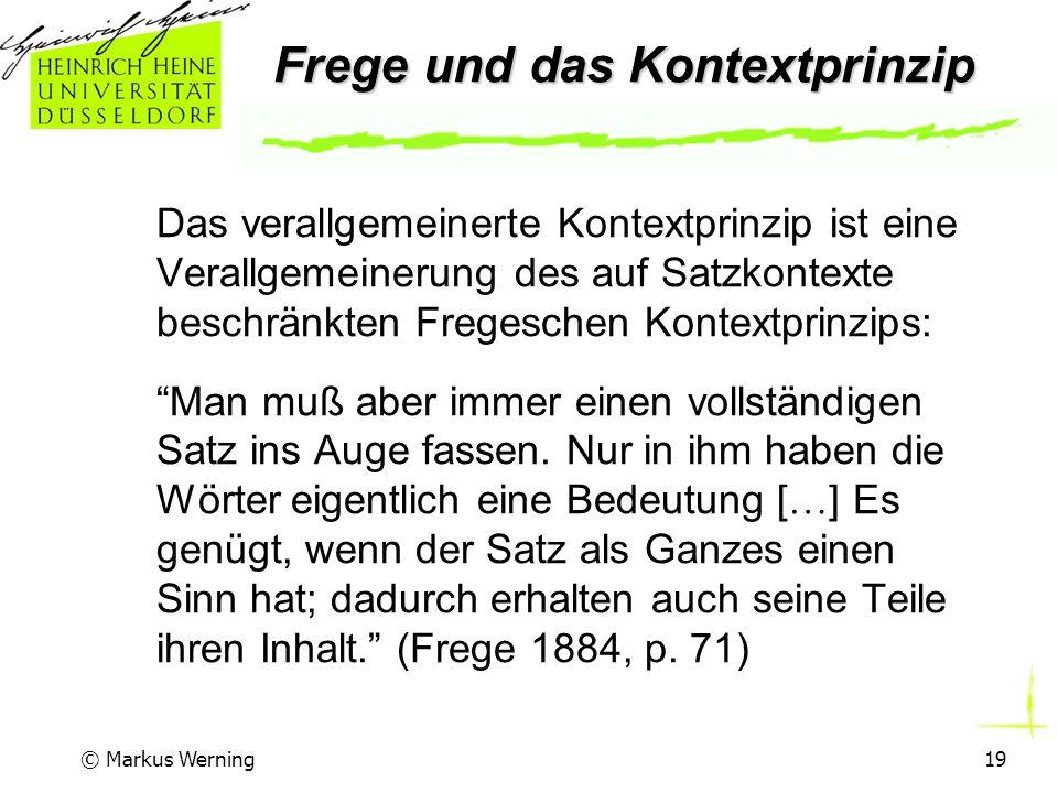 © Markus Werning19 Frege und das Kontextprinzip Das verallgemeinerte Kontextprinzip ist eine Verallgemeinerung des auf Satzkontexte beschränkten Fregeschen Kontextprinzips: Man muß aber immer einen vollständigen Satz ins Auge fassen.