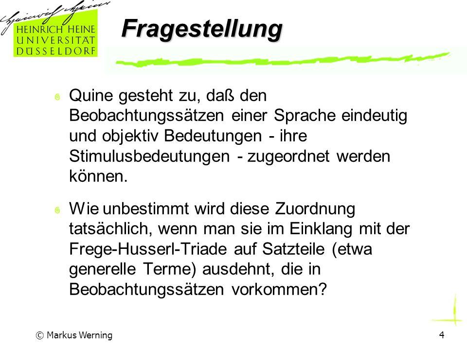 © Markus Werning4 Fragestellung Quine gesteht zu, daß den Beobachtungssätzen einer Sprache eindeutig und objektiv Bedeutungen - ihre Stimulusbedeutungen - zugeordnet werden können.