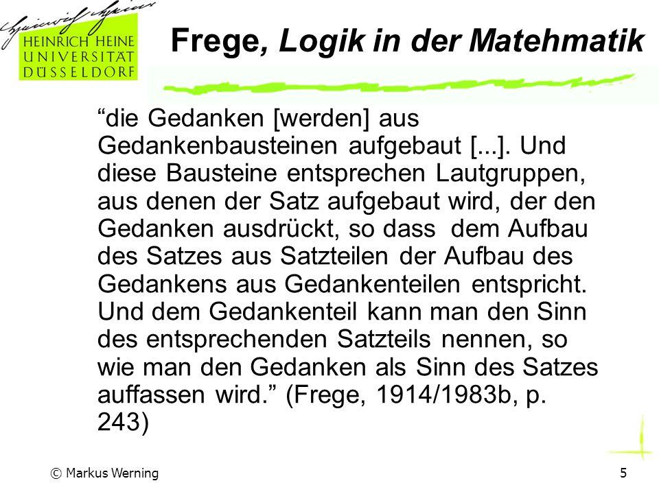 © Markus Werning5 Frege, Logik in der Matehmatik die Gedanken [werden] aus Gedankenbausteinen aufgebaut [...].