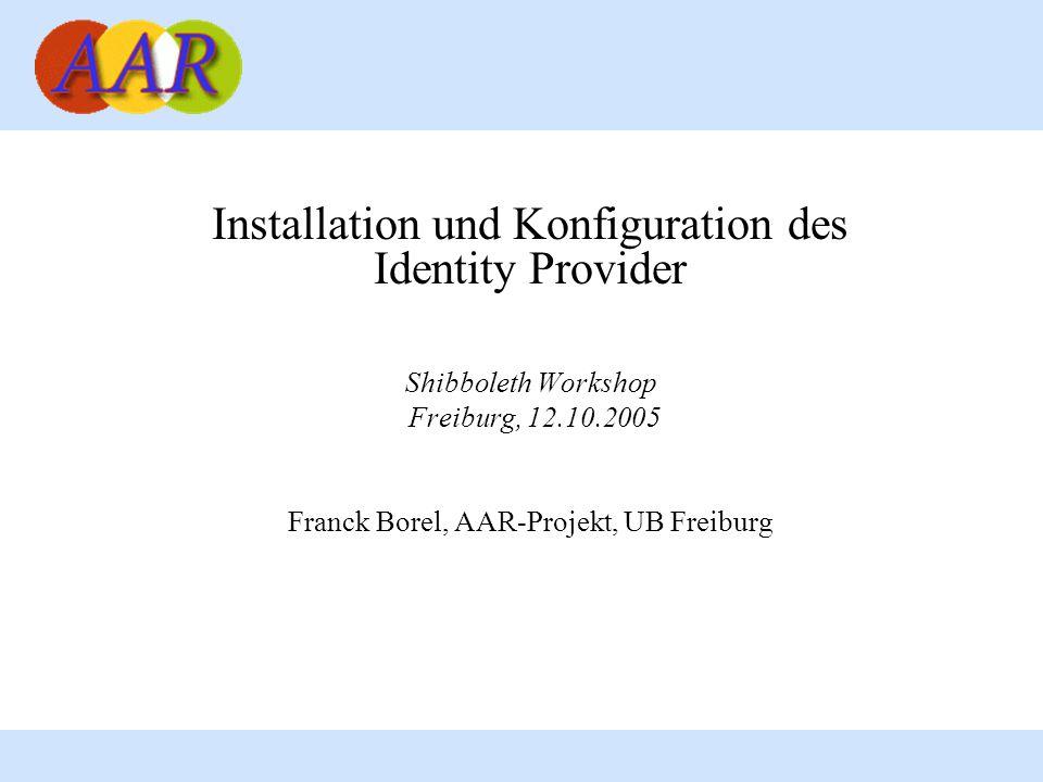 Installation und Konfiguration des Identity Provider Shibboleth Workshop Freiburg, 12.10.2005 Franck Borel, AAR-Projekt, UB Freiburg