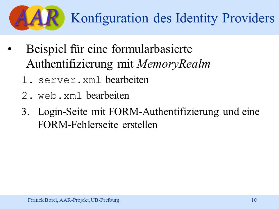 Franck Borel, AAR-Projekt, UB-Freiburg 10 Konfiguration des Identity Providers Beispiel für eine formularbasierte Authentifizierung mit MemoryRealm 1.server.xml bearbeiten 2.web.xml bearbeiten 3.Login-Seite mit FORM-Authentifizierung und eine FORM-Fehlerseite erstellen