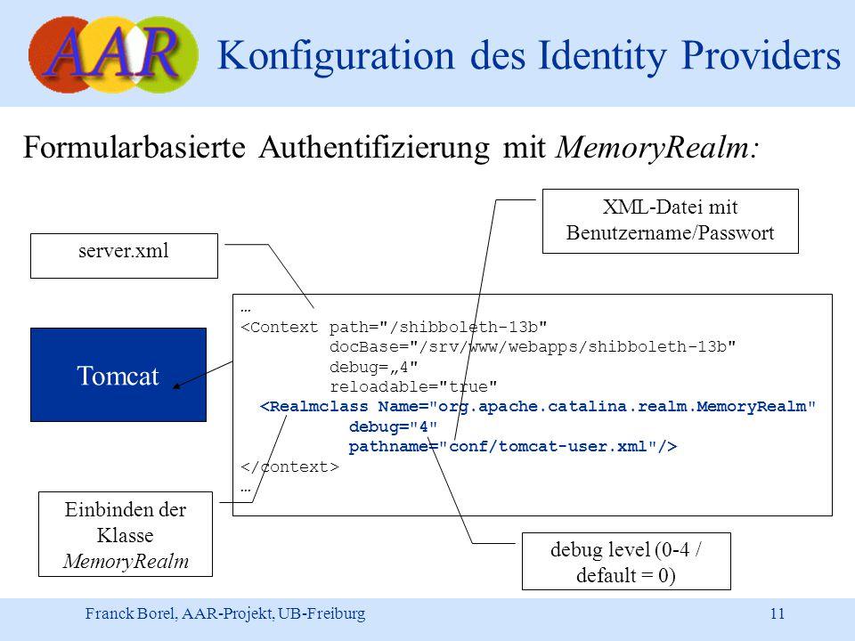 "Franck Borel, AAR-Projekt, UB-Freiburg 11 Konfiguration des Identity Providers Formularbasierte Authentifizierung mit MemoryRealm: … <Context path= /shibboleth-13b docBase= /srv/www/webapps/shibboleth-13b debug=""4 reloadable= true <Realmclass Name= org.apache.catalina.realm.MemoryRealm debug= 4 pathname= conf/tomcat-user.xml /> … Tomcat server.xml Einbinden der Klasse MemoryRealm XML-Datei mit Benutzername/Passwort debug level (0-4 / default = 0)"