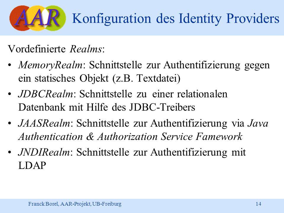 Franck Borel, AAR-Projekt, UB-Freiburg 14 Konfiguration des Identity Providers Vordefinierte Realms: MemoryRealm: Schnittstelle zur Authentifizierung gegen ein statisches Objekt (z.B.