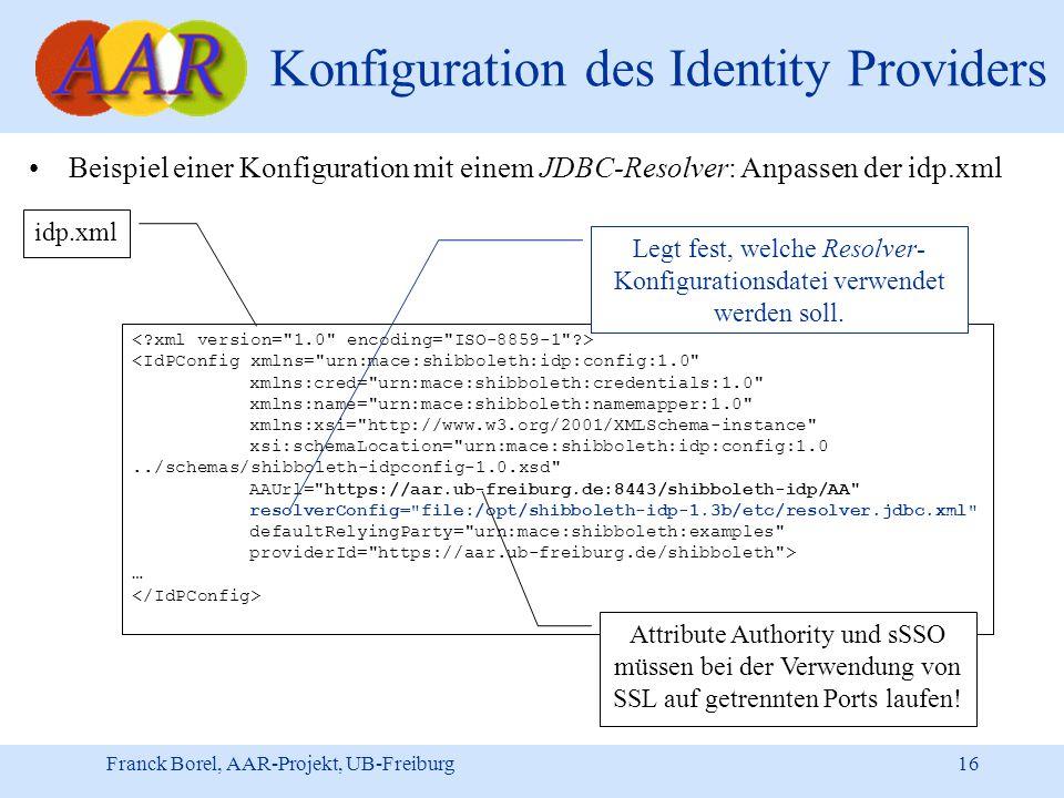 Franck Borel, AAR-Projekt, UB-Freiburg 16 Konfiguration des Identity Providers Beispiel einer Konfiguration mit einem JDBC-Resolver: Anpassen der idp.xml <IdPConfig xmlns= urn:mace:shibboleth:idp:config:1.0 xmlns:cred= urn:mace:shibboleth:credentials:1.0 xmlns:name= urn:mace:shibboleth:namemapper:1.0 xmlns:xsi= http://www.w3.org/2001/XMLSchema-instance xsi:schemaLocation= urn:mace:shibboleth:idp:config:1.0../schemas/shibboleth-idpconfig-1.0.xsd AAUrl= https://aar.ub-freiburg.de:8443/shibboleth-idp/AA resolverConfig= file:/opt/shibboleth-idp-1.3b/etc/resolver.jdbc.xml defaultRelyingParty= urn:mace:shibboleth:examples providerId= https://aar.ub-freiburg.de/shibboleth > … idp.xml Legt fest, welche Resolver- Konfigurationsdatei verwendet werden soll.