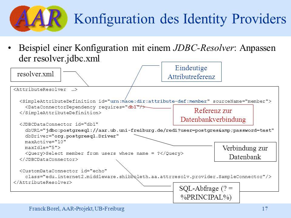 Franck Borel, AAR-Projekt, UB-Freiburg 17 Konfiguration des Identity Providers Beispiel einer Konfiguration mit einem JDBC-Resolver: Anpassen der resolver.jdbc.xml <JDBCDataConnector id= db1 dbURL= jdbc:postgresql://aar.ub.uni-freiburg.de/redi user=postgres&password=test dbDriver= org.postgresql.Driver maxActive= 10 maxIdle= 5 > Select member from users where name = .