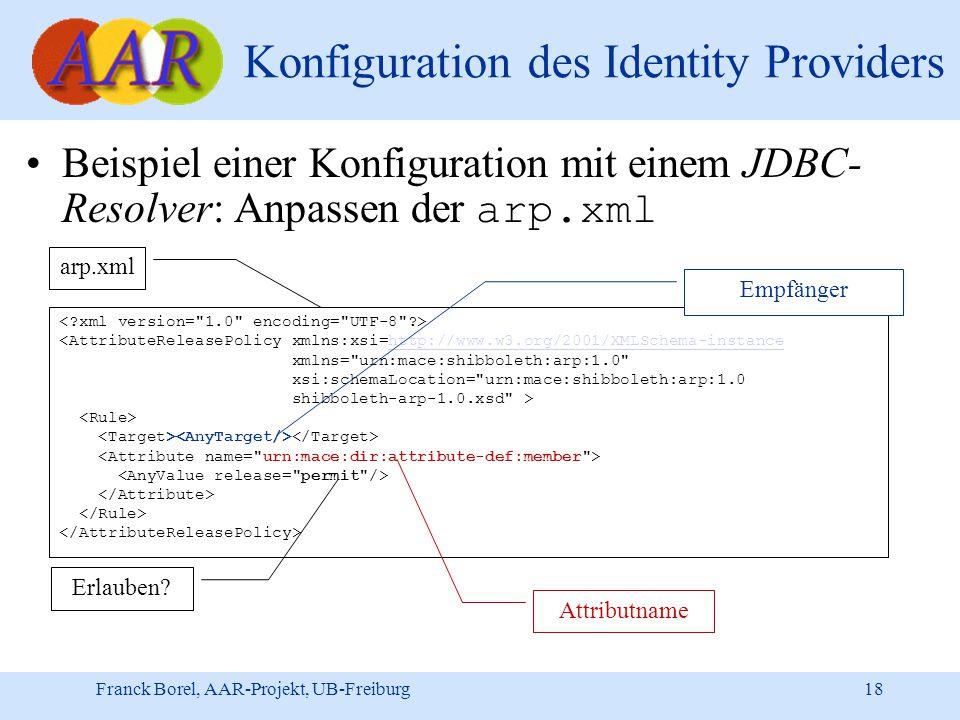 Franck Borel, AAR-Projekt, UB-Freiburg 18 Konfiguration des Identity Providers Beispiel einer Konfiguration mit einem JDBC- Resolver: Anpassen der arp.xml <AttributeReleasePolicy xmlns:xsi=http://www.w3.org/2001/XMLSchema-instancehttp://www.w3.org/2001/XMLSchema-instance xmlns= urn:mace:shibboleth:arp:1.0 xsi:schemaLocation= urn:mace:shibboleth:arp:1.0 shibboleth-arp-1.0.xsd > arp.xml Empfänger Attributname Erlauben