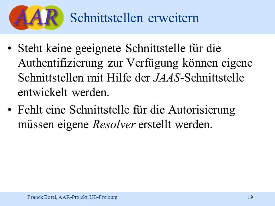 Franck Borel, AAR-Projekt, UB-Freiburg 19 Schnittstellen erweitern Steht keine geeignete Schnittstelle für die Authentifizierung zur Verfügung können eigene Schnittstellen mit Hilfe der JAAS-Schnittstelle entwickelt werden.