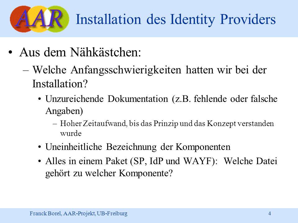 Franck Borel, AAR-Projekt, UB-Freiburg 4 Installation des Identity Providers Aus dem Nähkästchen: –Welche Anfangsschwierigkeiten hatten wir bei der Installation.