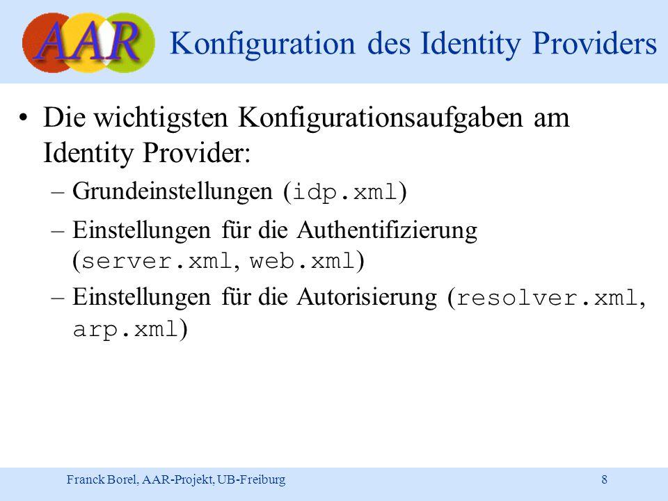 Franck Borel, AAR-Projekt, UB-Freiburg 8 Konfiguration des Identity Providers Die wichtigsten Konfigurationsaufgaben am Identity Provider: –Grundeinstellungen ( idp.xml ) –Einstellungen für die Authentifizierung ( server.xml, web.xml ) –Einstellungen für die Autorisierung ( resolver.xml, arp.xml )