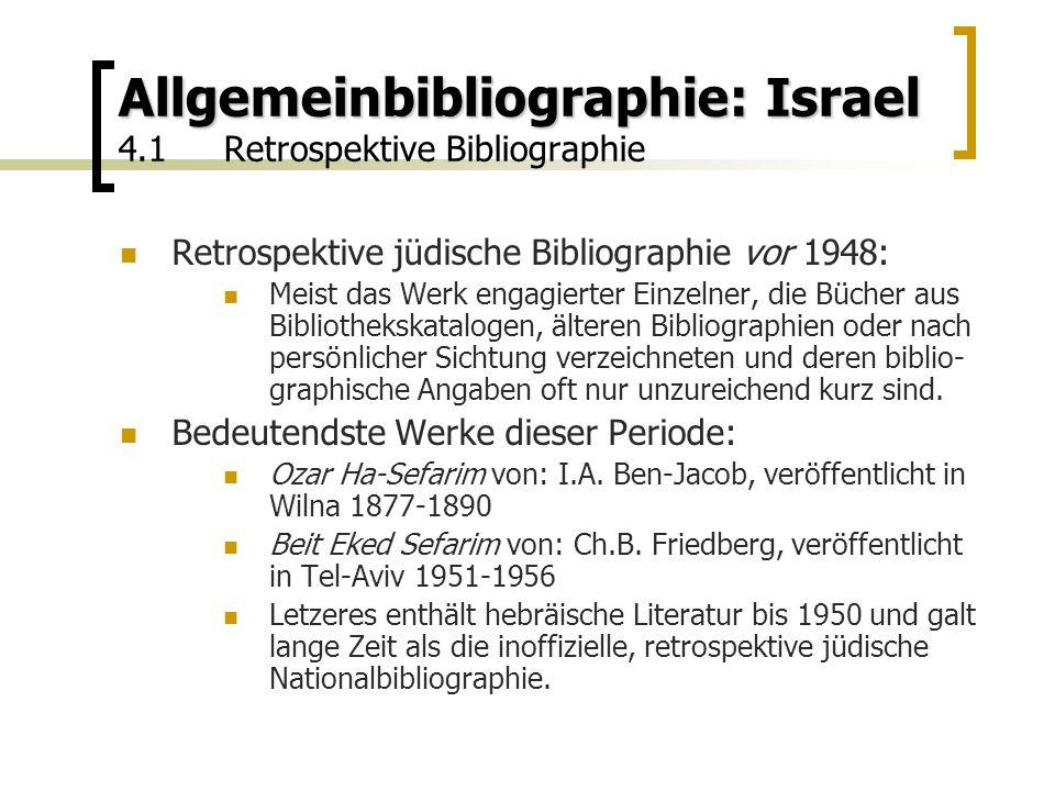 Allgemeinbibliographie: Israel Allgemeinbibliographie: Israel 4.1Retrospektive Bibliographie Retrospektive jüdische Bibliographie vor 1948: Meist das Werk engagierter Einzelner, die Bücher aus Bibliothekskatalogen, älteren Bibliographien oder nach persönlicher Sichtung verzeichneten und deren biblio- graphische Angaben oft nur unzureichend kurz sind.