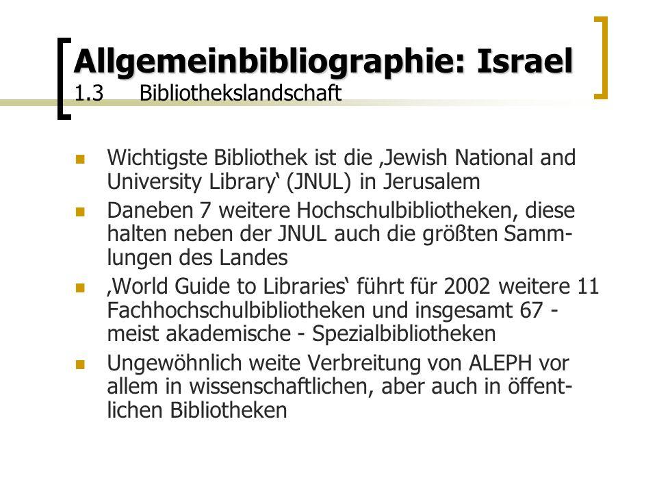 Allgemeinbibliographie: Israel Allgemeinbibliographie: Israel 1.3Bibliothekslandschaft Wichtigste Bibliothek ist die 'Jewish National and University Library' (JNUL) in Jerusalem Daneben 7 weitere Hochschulbibliotheken, diese halten neben der JNUL auch die größten Samm- lungen des Landes 'World Guide to Libraries' führt für 2002 weitere 11 Fachhochschulbibliotheken und insgesamt 67 - meist akademische - Spezialbibliotheken Ungewöhnlich weite Verbreitung von ALEPH vor allem in wissenschaftlichen, aber auch in öffent- lichen Bibliotheken