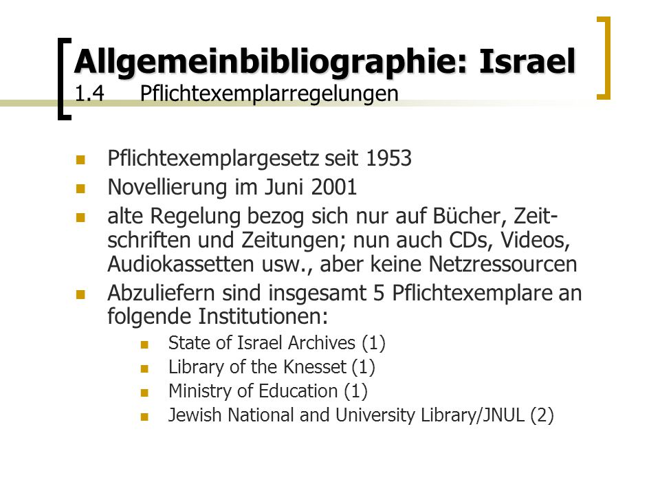 Allgemeinbibliographie: Israel Allgemeinbibliographie: Israel 1.4Pflichtexemplarregelungen Pflichtexemplargesetz seit 1953 Novellierung im Juni 2001 alte Regelung bezog sich nur auf Bücher, Zeit- schriften und Zeitungen; nun auch CDs, Videos, Audiokassetten usw., aber keine Netzressourcen Abzuliefern sind insgesamt 5 Pflichtexemplare an folgende Institutionen: State of Israel Archives (1) Library of the Knesset (1) Ministry of Education (1) Jewish National and University Library/JNUL (2)