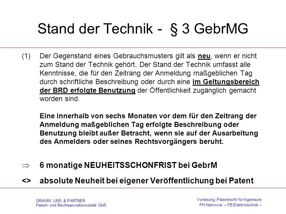 GRAMM, LINS & PARTNER Patent- und Rechtsanwaltssozietät GbR Vorlesung: Patentrecht für Ingenieure FH Hannover – FB Elektrotechnik – Besonderheiten GebrM zum Patent Verfahren sind nicht gebrauchsmusterfähig Keine Prüfung auf Neuheit, erfinderischen Schritt und gewerbliche Anwendbarkeit (§ 8 GebrMG), lediglich Eintragung - Rechercheantrag ist aber möglich Veröffentlichung nach Eintragung => Aufschiebung der Bekanntmachung bis zu 18 Monate ab Anmeldetag Erfinderischer Schritt == erfinderische Tätigkeit 6 monatige Neuheitsschonfrist Offenkundige Vorbenutzung nur innerhalb Deutschlands neuheitsschädlich Keine Rücknahmefiktion bei Inanspruchnahme der inneren Priorität (§ 41 PatG)