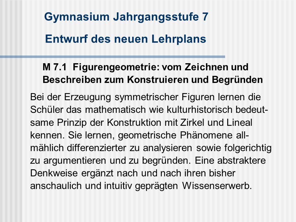 Gymnasium Jahrgangsstufe 7 Entwurf des neuen Lehrplans M 7.1 Figurengeometrie: vom Zeichnen und Beschreiben zum Konstruieren und Begründen Bei der Erz
