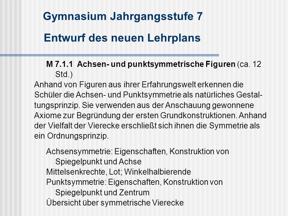 Gymnasium Jahrgangsstufe 7 Entwurf des neuen Lehrplans M 7.1.1 Achsen- und punktsymmetrische Figuren (ca. 12 Std.) Anhand von Figuren aus ihrer Erfahr