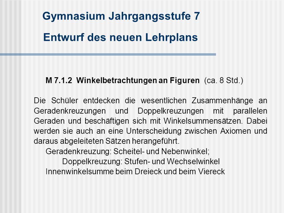 Gymnasium Jahrgangsstufe 7 Entwurf des neuen Lehrplans M 7.1.2 Winkelbetrachtungen an Figuren(ca. 8 Std.) Die Schüler entdecken die wesentlichen Zusam