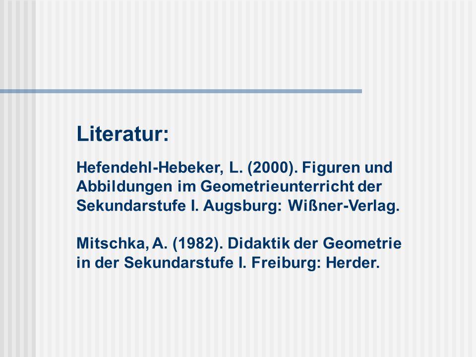 Literatur: Hefendehl-Hebeker, L. (2000). Figuren und Abbildungen im Geometrieunterricht der Sekundarstufe I. Augsburg: Wißner-Verlag. Mitschka, A. (19