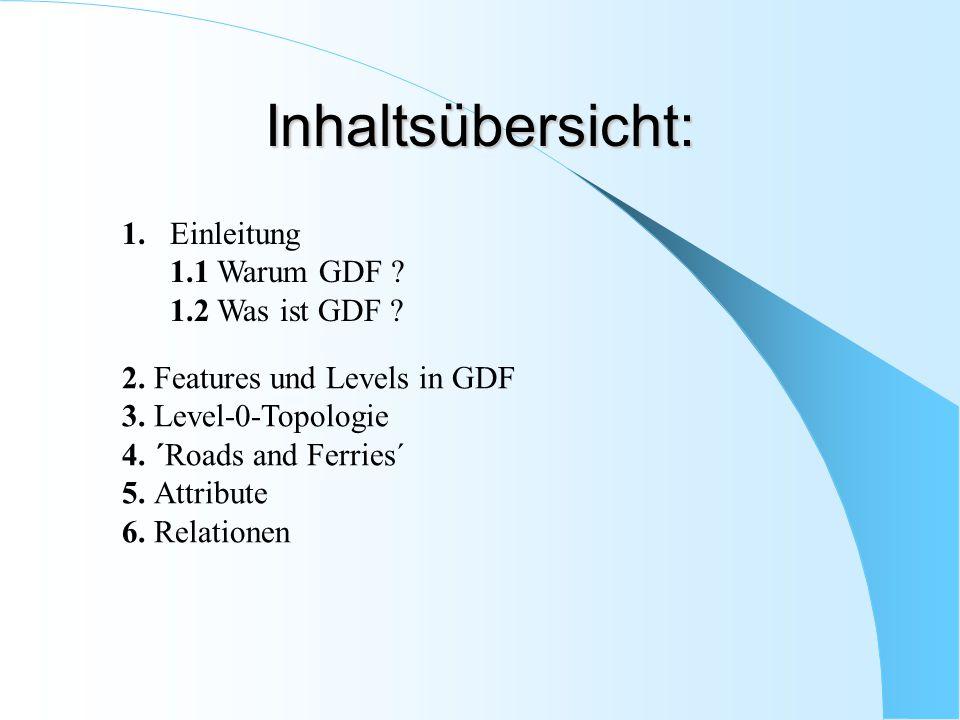 Inhaltsübersicht: 1. Einleitung 1.1 Warum GDF ? 1.2 Was ist GDF ? 2. Features und Levels in GDF 3. Level-0-Topologie 4. ´Roads and Ferries´ 5. Attribu