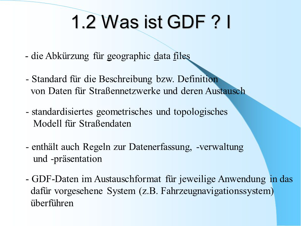 - wird dort weiterentwickelt in ISO\TC204 ( Traffic Information and Control Systems ) - Firmen TeleAtlas und NavTech erfassen GDF-Daten - Seit 1995 GDF-Daten für Deutschland flächendeckend - GDF mittlerweile von der ISO ( International Organisation for Standardisation ) als weltweiter Standard anerkannt - Anwendungsbereiche: Fahrzeugnavigation, Verkehrsleitsysteme, Flottenmanagement etc.